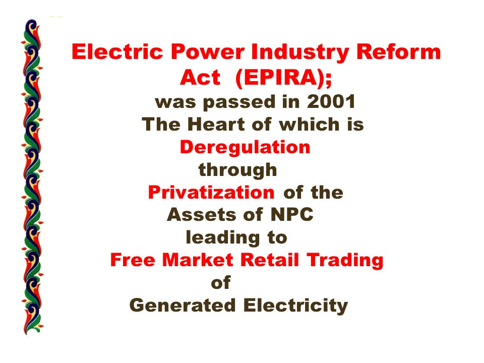 Electric Power Industry Reform Act (EPIRA); was passed in 2001 The Heart of which is Deregulation through Privatization of the Assets of NPC leading to Free Market Retail Trading of Generated Electricity