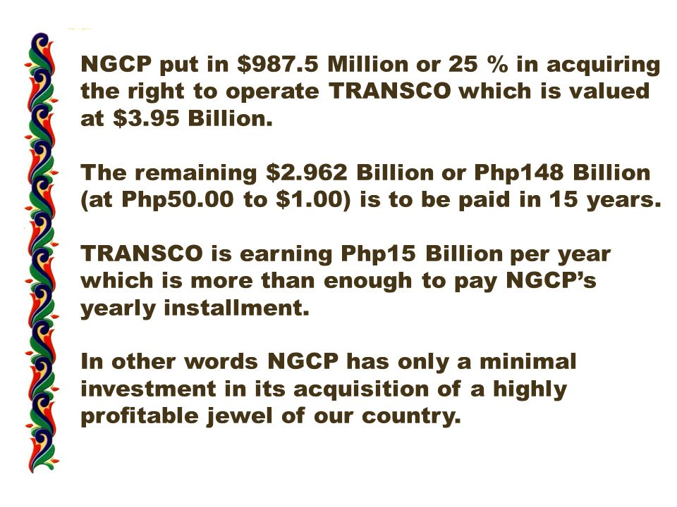 NGCP put in $987.5 Million or 25 % in acquiring the right to operate TRANSCO which is valued at $3.95 Billion.