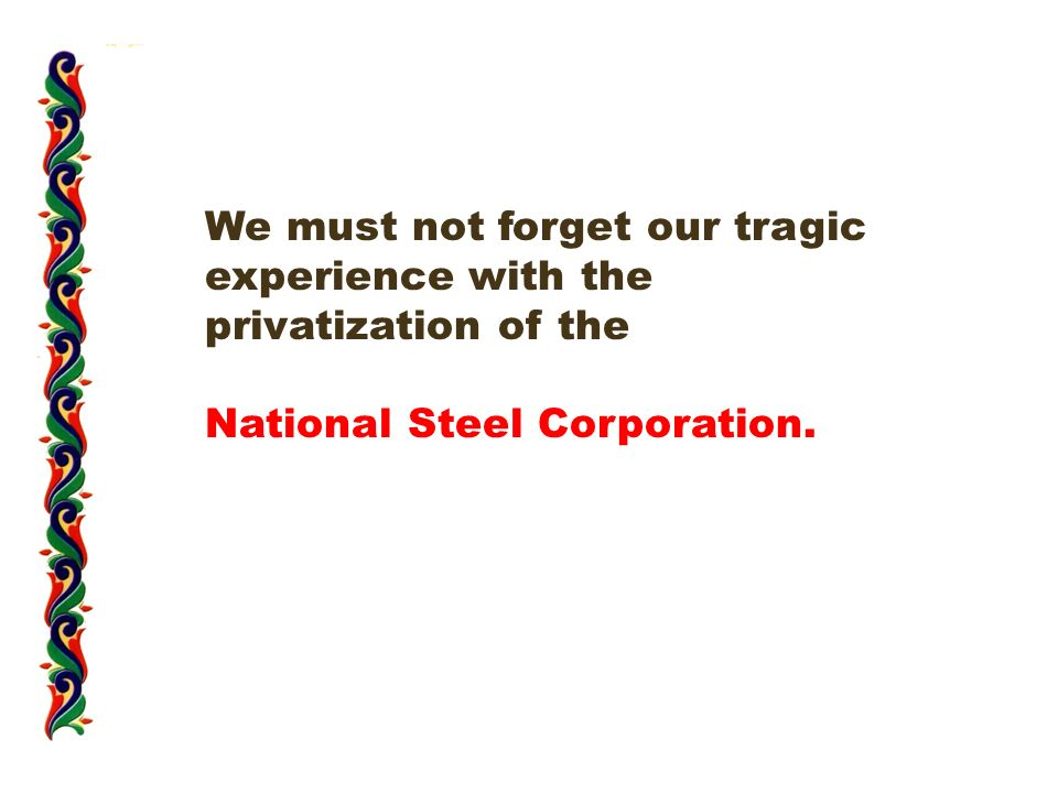 We must not forget our tragic experience with the privatization of the National Steel Corporation.