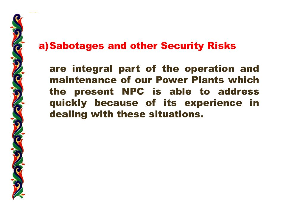 a)Sabotages and other Security Risks are integral part of the operation and maintenance of our Power Plants which the present NPC is able to address quickly because of its experience in dealing with these situations.
