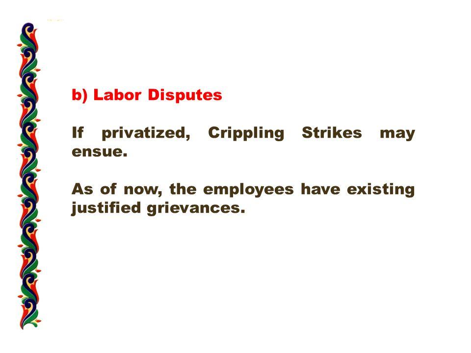 b) Labor Disputes If privatized, Crippling Strikes may ensue.
