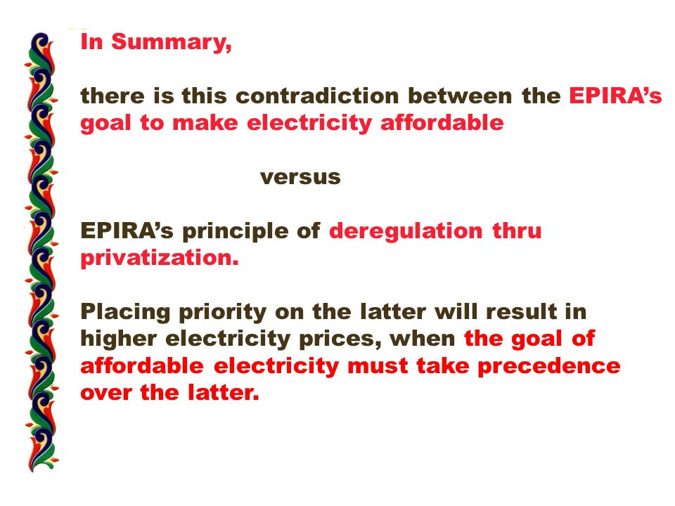 In Summary, there is this contradiction between the EPIRA's goal to make electricity affordable versus EPIRA's principle of deregulation thru privatization.