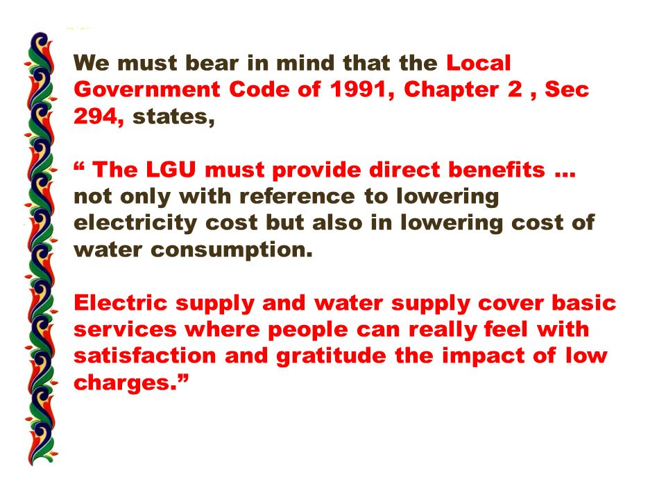 We must bear in mind that the Local Government Code of 1991, Chapter 2, Sec 294, states, The LGU must provide direct benefits … not only with reference to lowering electricity cost but also in lowering cost of water consumption.