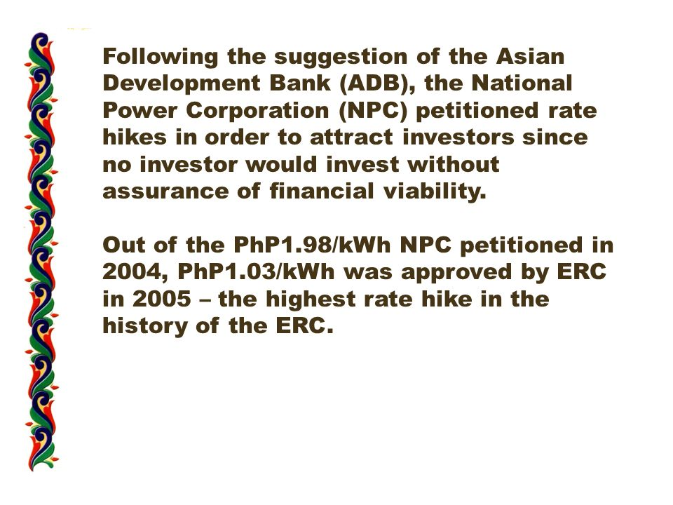 Following the suggestion of the Asian Development Bank (ADB), the National Power Corporation (NPC) petitioned rate hikes in order to attract investors since no investor would invest without assurance of financial viability.