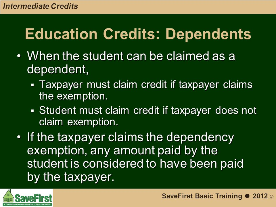 Education Credits: Dependents When the student can be claimed as a dependent,When the student can be claimed as a dependent,  Taxpayer must claim credit if taxpayer claims the exemption.