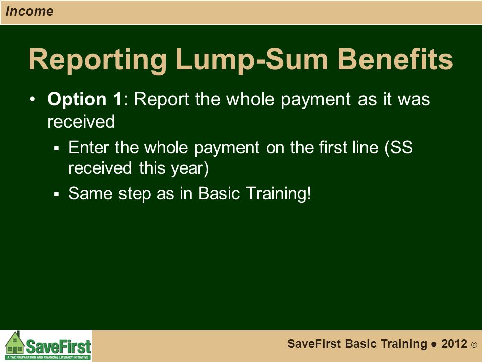 Reporting Lump-Sum Benefits Option 1: Report the whole payment as it was received  Enter the whole payment on the first line (SS received this year)  Same step as in Basic Training.