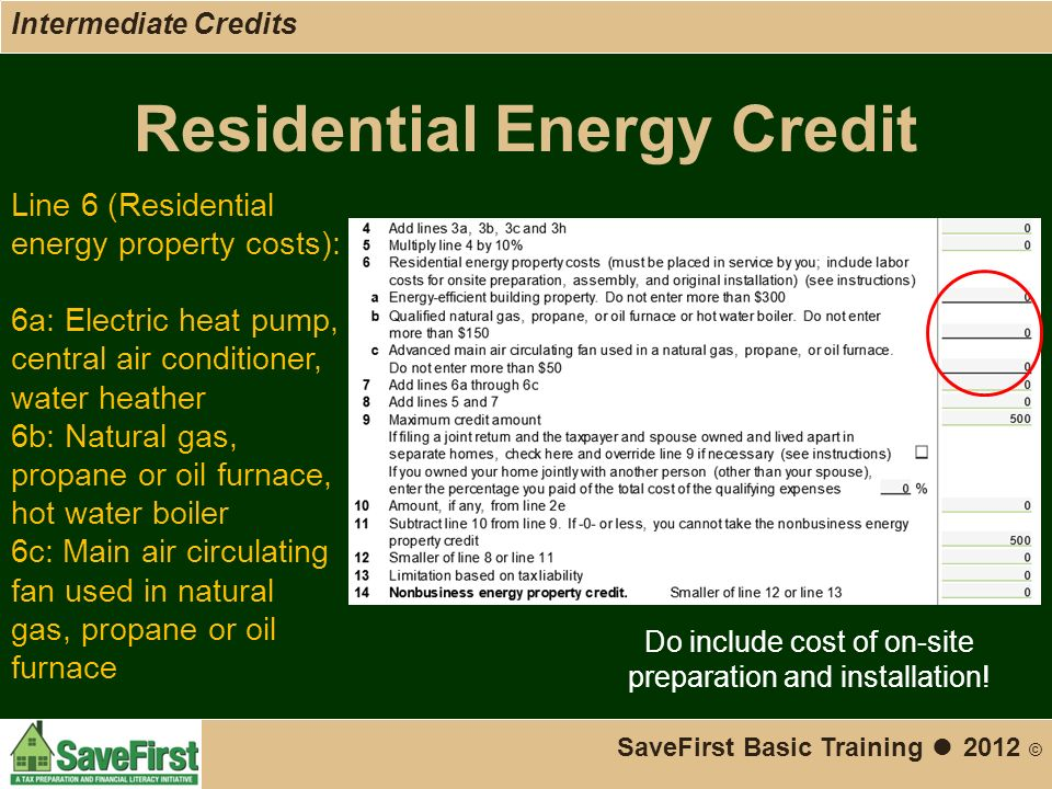 Residential Energy Credit SaveFirst Basic Training ● 2012 © Line 6 (Residential energy property costs): 6a: Electric heat pump, central air conditioner, water heather 6b: Natural gas, propane or oil furnace, hot water boiler 6c: Main air circulating fan used in natural gas, propane or oil furnace Do include cost of on-site preparation and installation.