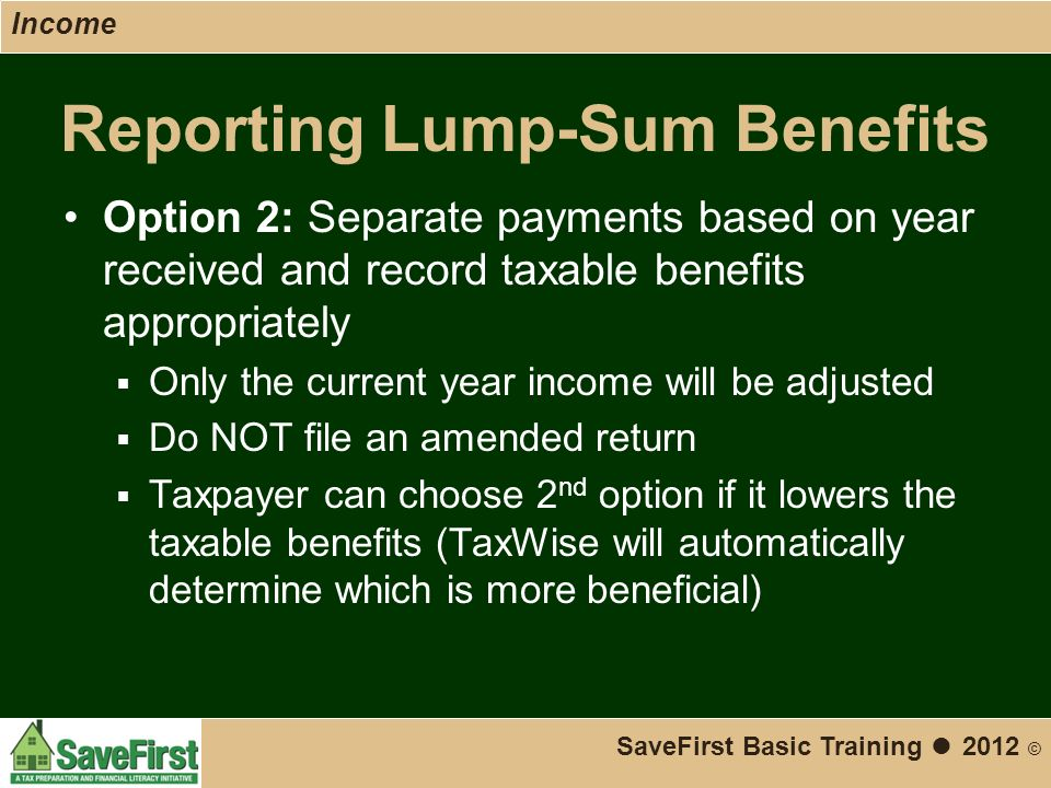 Reporting Lump-Sum Benefits Option 2: Separate payments based on year received and record taxable benefits appropriately  Only the current year income will be adjusted  Do NOT file an amended return  Taxpayer can choose 2 nd option if it lowers the taxable benefits (TaxWise will automatically determine which is more beneficial) SaveFirst Basic Training ● 2012 © Income