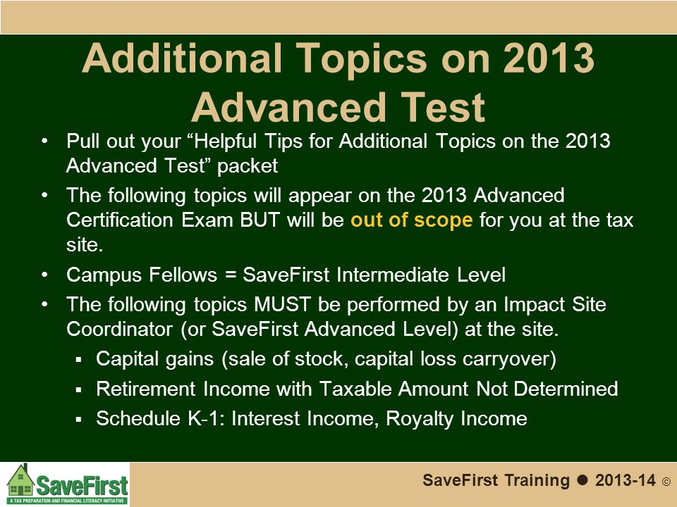 Additional Topics on 2013 Advanced Test Pull out your Helpful Tips for Additional Topics on the 2013 Advanced Test packet The following topics will appear on the 2013 Advanced Certification Exam BUT will be out of scope for you at the tax site.
