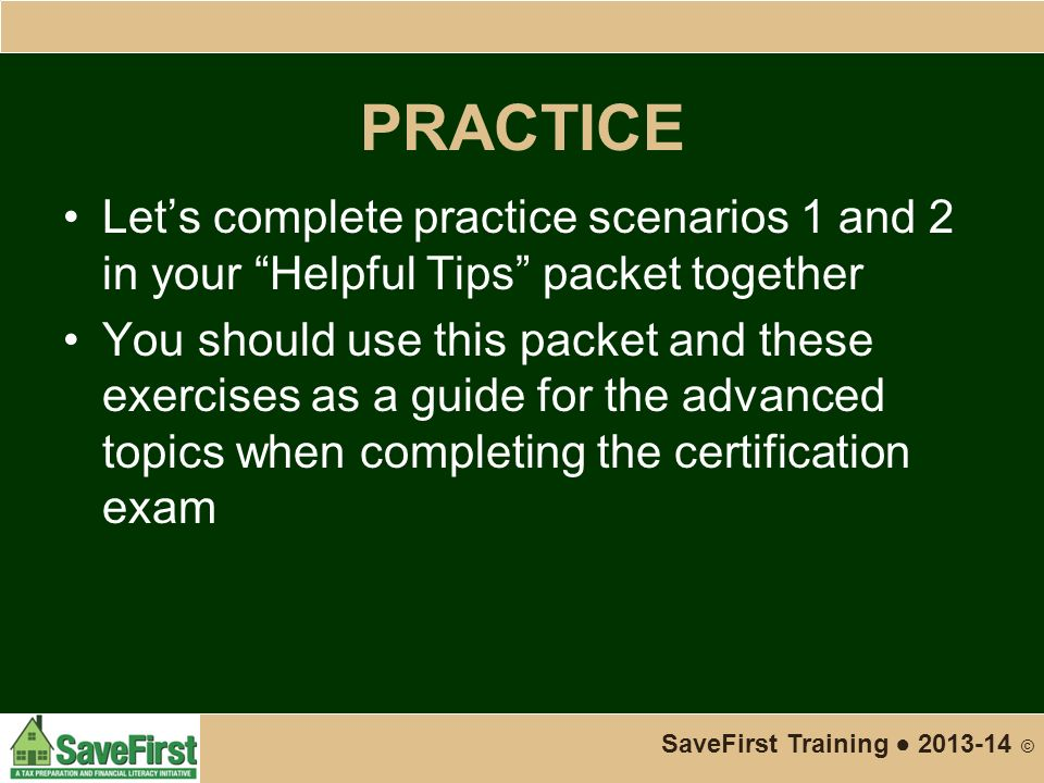 PRACTICE Let's complete practice scenarios 1 and 2 in your Helpful Tips packet together You should use this packet and these exercises as a guide for the advanced topics when completing the certification exam SaveFirst Training ● 2013-14 ©