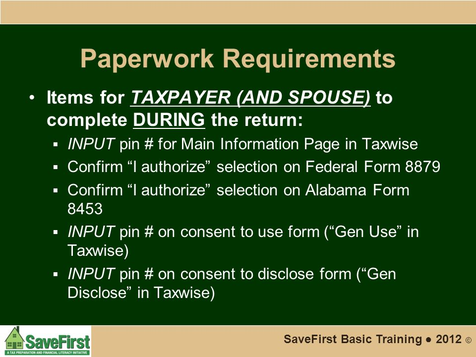 Paperwork Requirements Items for TAXPAYER (AND SPOUSE) to complete DURING the return:  INPUT pin # for Main Information Page in Taxwise  Confirm I authorize selection on Federal Form 8879  Confirm I authorize selection on Alabama Form 8453  INPUT pin # on consent to use form ( Gen Use in Taxwise)  INPUT pin # on consent to disclose form ( Gen Disclose in Taxwise) SaveFirst Basic Training ● 2012 ©