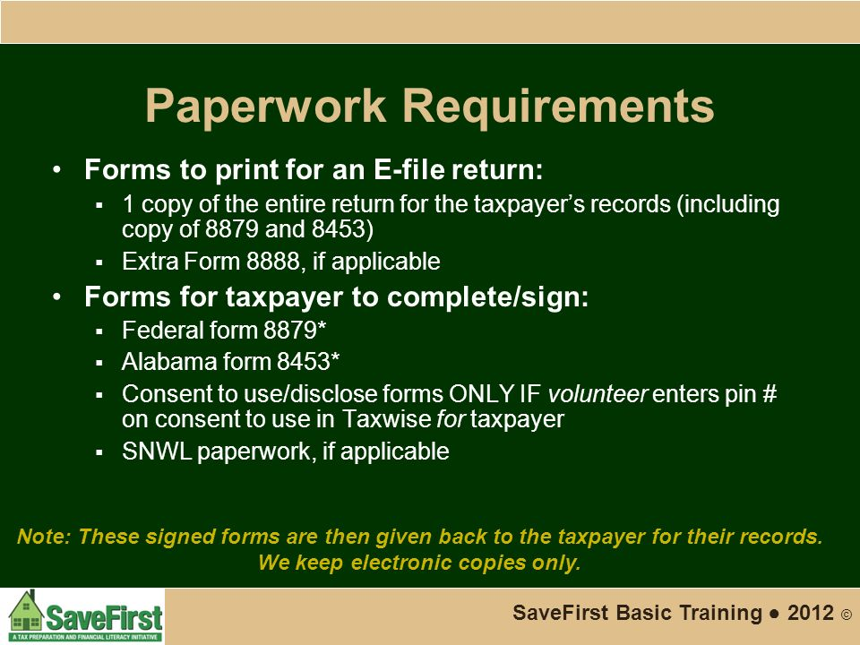 Paperwork Requirements Forms to print for an E-file return:  1 copy of the entire return for the taxpayer's records (including copy of 8879 and 8453)  Extra Form 8888, if applicable Forms for taxpayer to complete/sign:  Federal form 8879*  Alabama form 8453*  Consent to use/disclose forms ONLY IF volunteer enters pin # on consent to use in Taxwise for taxpayer  SNWL paperwork, if applicable SaveFirst Basic Training ● 2012 © Note: These signed forms are then given back to the taxpayer for their records.