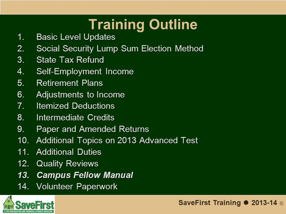 Training Outline 1.Basic Level Updates 2.Social Security Lump Sum Election Method 3.State Tax Refund 4.Self-Employment Income 5.Retirement Plans 6.Adjustments to Income 7.Itemized Deductions 8.Intermediate Credits 9.Paper and Amended Returns 10.Additional Topics on 2013 Advanced Test 11.Additional Duties 12.Quality Reviews 13.Campus Fellow Manual 14.Volunteer Paperwork SaveFirst Training ● 2013-14 ©