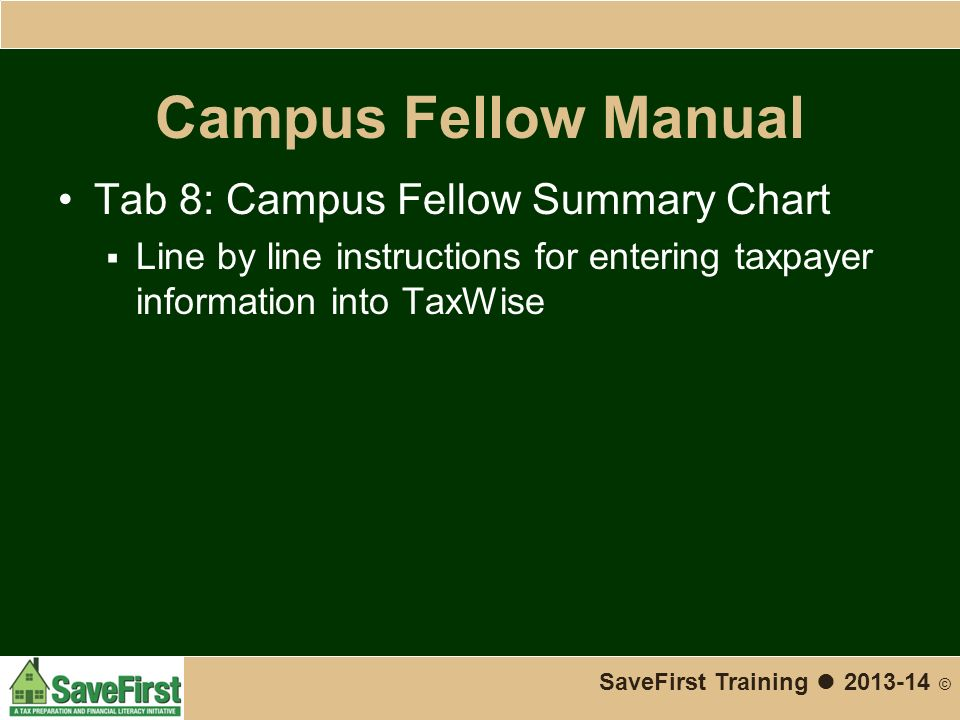 Campus Fellow Manual Tab 8: Campus Fellow Summary Chart  Line by line instructions for entering taxpayer information into TaxWise SaveFirst Training ● 2013-14 ©