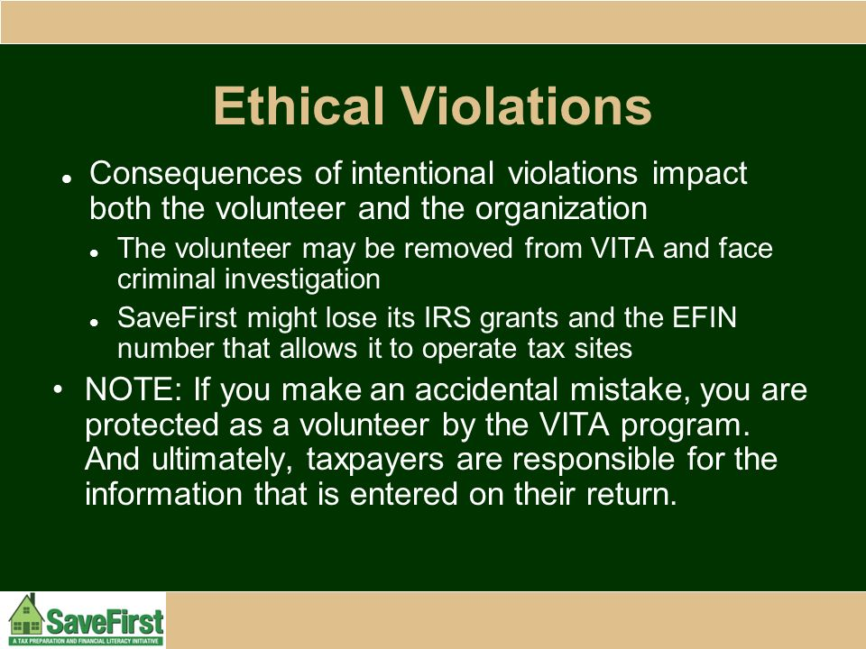 Ethical Violations Consequences of intentional violations impact both the volunteer and the organization The volunteer may be removed from VITA and face criminal investigation SaveFirst might lose its IRS grants and the EFIN number that allows it to operate tax sites NOTE: If you make an accidental mistake, you are protected as a volunteer by the VITA program.