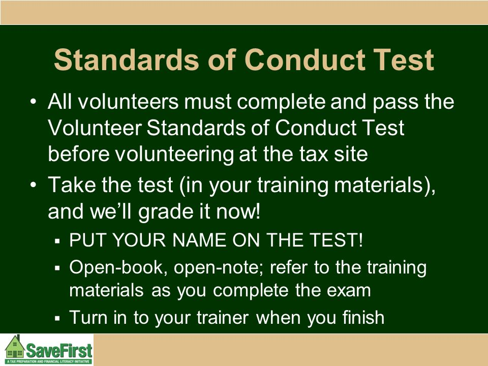 Standards of Conduct Test All volunteers must complete and pass the Volunteer Standards of Conduct Test before volunteering at the tax site Take the test (in your training materials), and we'll grade it now.