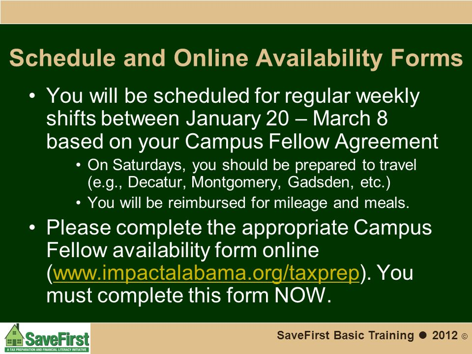 Schedule and Online Availability Forms You will be scheduled for regular weekly shifts between January 20 – March 8 based on your Campus Fellow Agreement On Saturdays, you should be prepared to travel (e.g., Decatur, Montgomery, Gadsden, etc.) You will be reimbursed for mileage and meals.