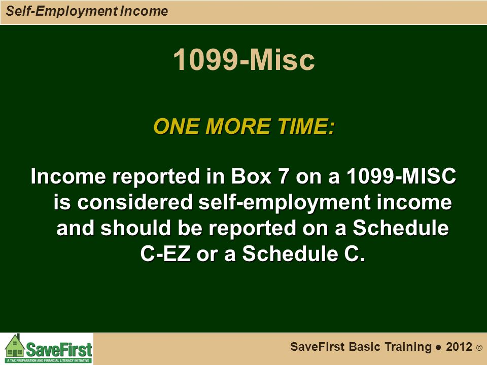 1099-Misc ONE MORE TIME: Income reported in Box 7 on a 1099-MISC is considered self-employment income and should be reported on a Schedule C-EZ or a Schedule C.