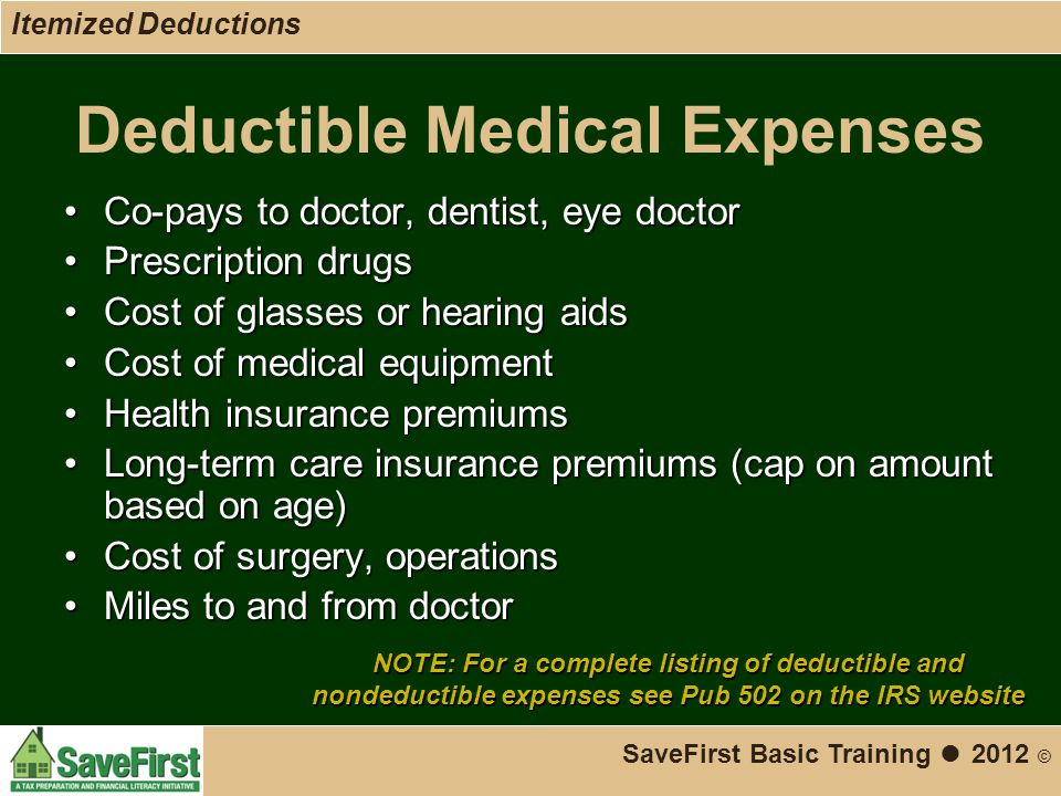 Deductible Medical Expenses Co-pays to doctor, dentist, eye doctorCo-pays to doctor, dentist, eye doctor Prescription drugsPrescription drugs Cost of glasses or hearing aidsCost of glasses or hearing aids Cost of medical equipmentCost of medical equipment Health insurance premiumsHealth insurance premiums Long-term care insurance premiums (cap on amount based on age)Long-term care insurance premiums (cap on amount based on age) Cost of surgery, operationsCost of surgery, operations Miles to and from doctorMiles to and from doctor SaveFirst Basic Training ● 2012 © Itemized Deductions NOTE: For a complete listing of deductible and nondeductible expenses see Pub 502 on the IRS website