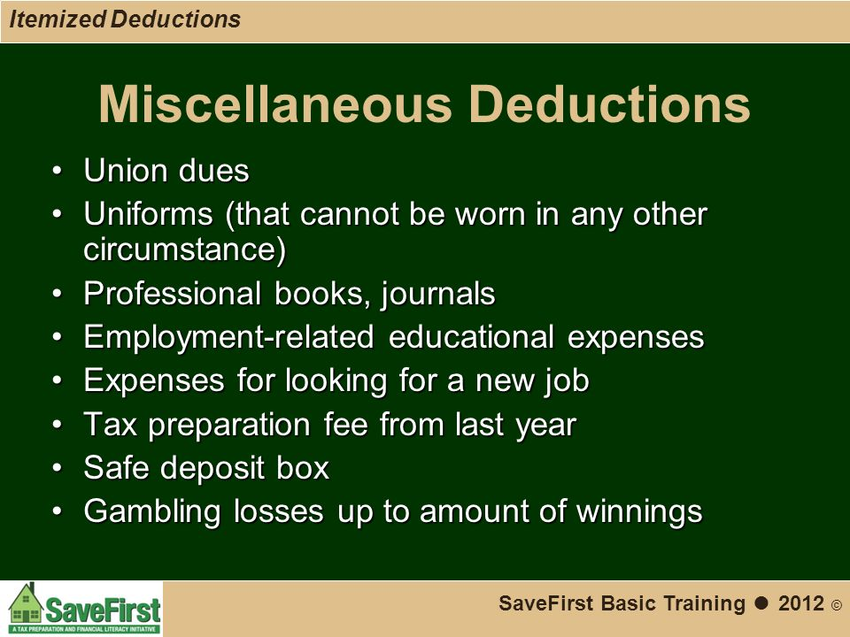 Miscellaneous Deductions Union duesUnion dues Uniforms (that cannot be worn in any other circumstance)Uniforms (that cannot be worn in any other circumstance) Professional books, journalsProfessional books, journals Employment-related educational expensesEmployment-related educational expenses Expenses for looking for a new jobExpenses for looking for a new job Tax preparation fee from last yearTax preparation fee from last year Safe deposit boxSafe deposit box Gambling losses up to amount of winningsGambling losses up to amount of winnings SaveFirst Basic Training ● 2012 © Itemized Deductions