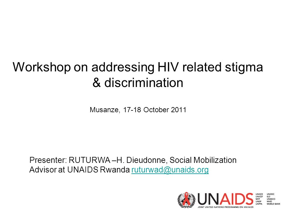 Workshop on addressing HIV related stigma & discrimination Musanze, October 2011 Presenter: RUTURWA –H.