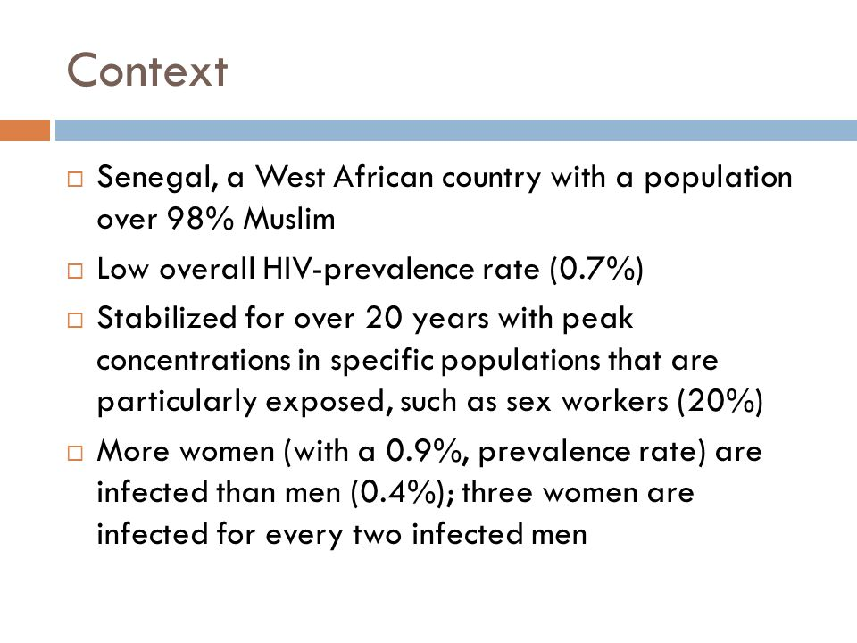 Context  Senegal, a West African country with a population over 98% Muslim  Low overall HIV-prevalence rate (0.7%)  Stabilized for over 20 years with peak concentrations in specific populations that are particularly exposed, such as sex workers (20%)  More women (with a 0.9%, prevalence rate) are infected than men (0.4%); three women are infected for every two infected men