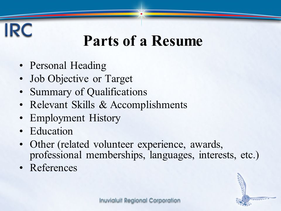 11 Parts of a Resume Personal Heading Job Objective or Target Summary of Qualifications Relevant Skills & Accomplishments Employment History Education Other (related volunteer experience, awards, professional memberships, languages, interests, etc.) References
