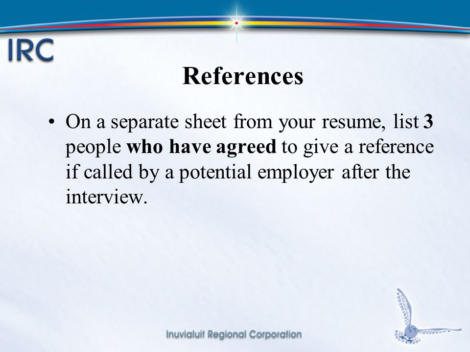 12 References On a separate sheet from your resume, list 3 people who have agreed to give a reference if called by a potential employer after the interview.
