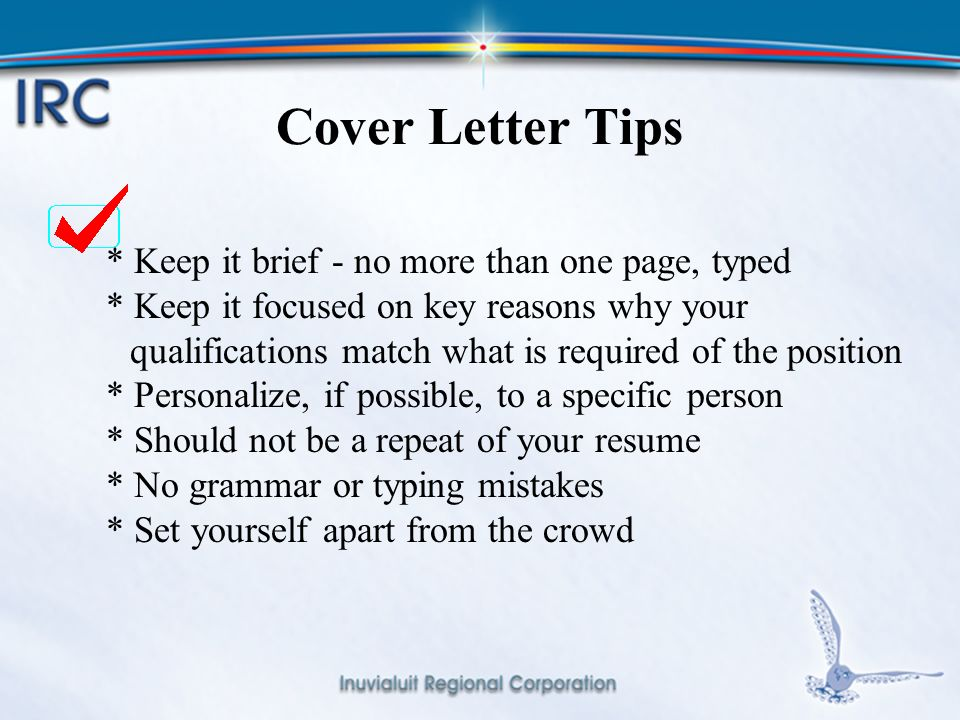 15 Cover Letter Tips * Keep it brief - no more than one page, typed * Keep it focused on key reasons why your qualifications match what is required of the position * Personalize, if possible, to a specific person * Should not be a repeat of your resume * No grammar or typing mistakes * Set yourself apart from the crowd