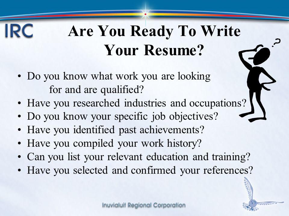 5 Are You Ready To Write Your Resume. Do you know what work you are looking for and are qualified.