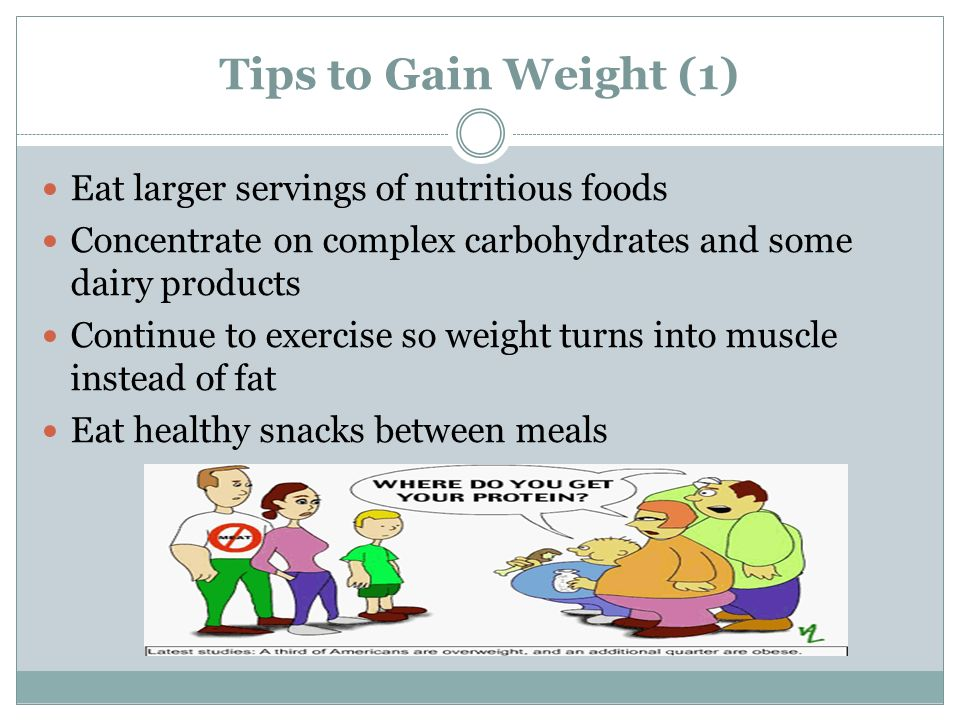 Tips to Gain Weight (1) Eat larger servings of nutritious foods Concentrate on complex carbohydrates and some dairy products Continue to exercise so weight turns into muscle instead of fat Eat healthy snacks between meals