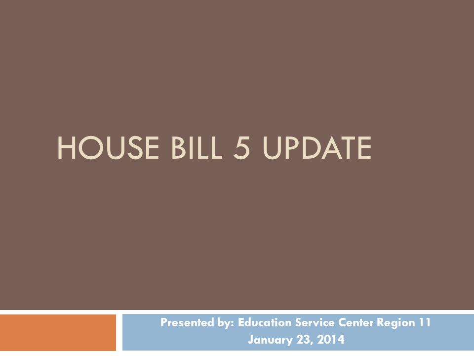 HOUSE BILL 5 UPDATE Presented by: Education Service Center Region 11 January 23, 2014