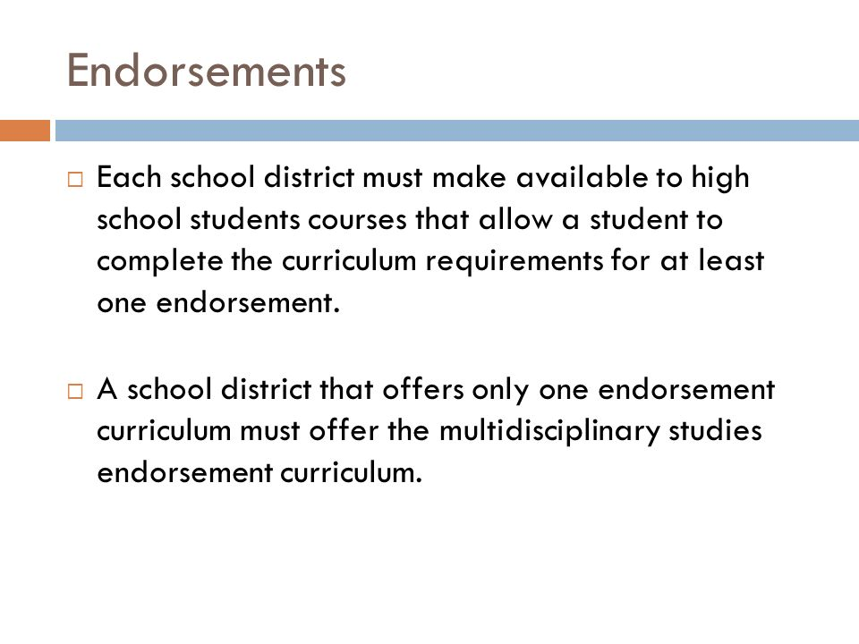 Endorsements  Each school district must make available to high school students courses that allow a student to complete the curriculum requirements for at least one endorsement.