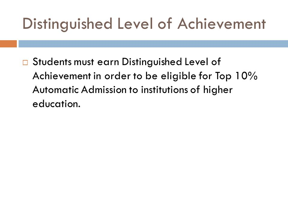 Distinguished Level of Achievement  Students must earn Distinguished Level of Achievement in order to be eligible for Top 10% Automatic Admission to institutions of higher education.