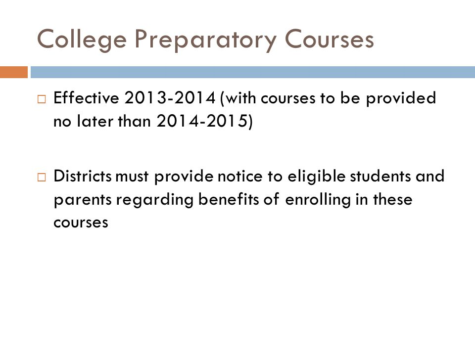 College Preparatory Courses  Effective (with courses to be provided no later than )  Districts must provide notice to eligible students and parents regarding benefits of enrolling in these courses