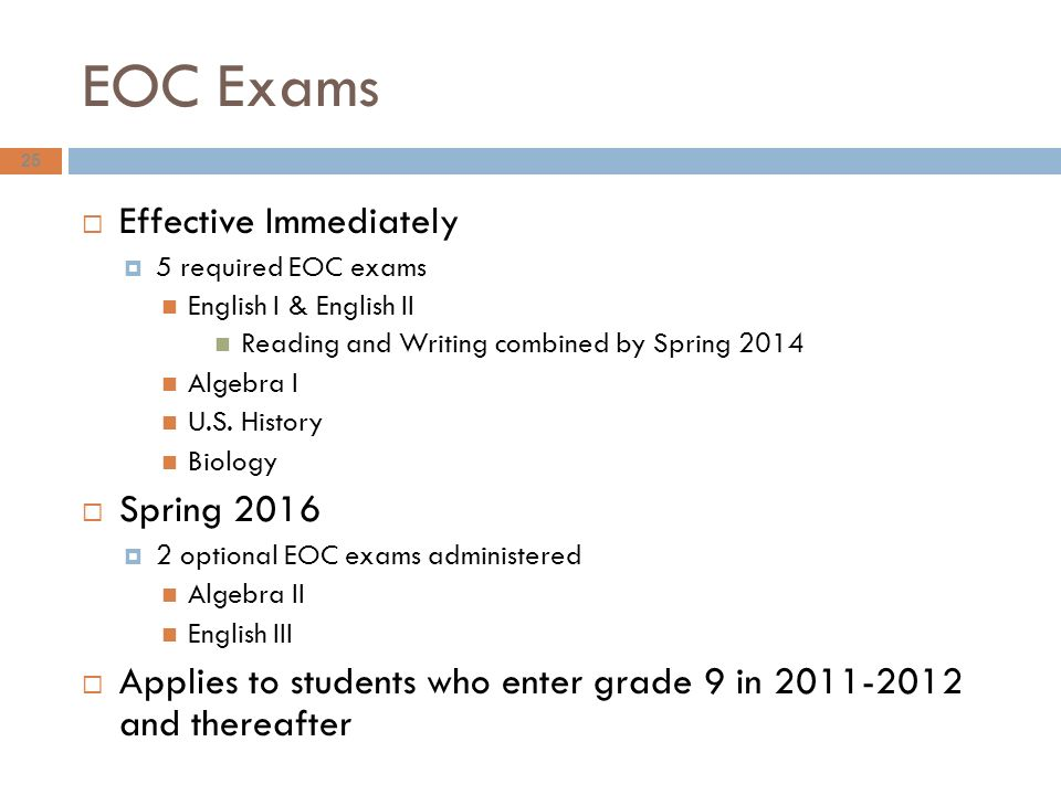 EOC Exams 25  Effective Immediately  5 required EOC exams English I & English II Reading and Writing combined by Spring 2014 Algebra I U.S.