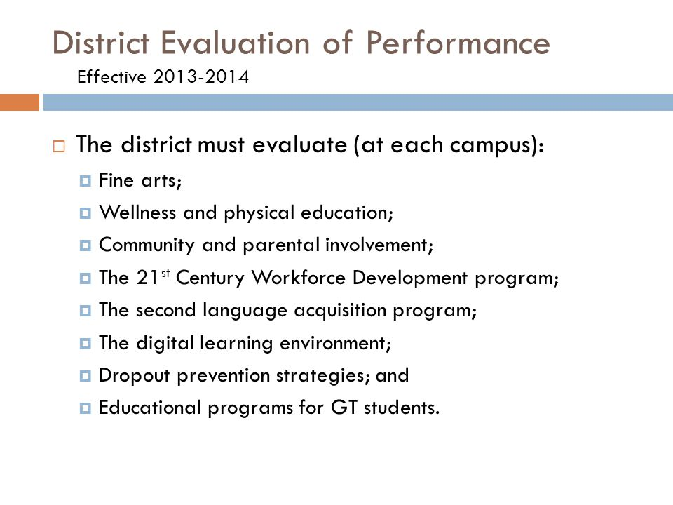 District Evaluation of Performance Effective  The district must evaluate (at each campus):  Fine arts;  Wellness and physical education;  Community and parental involvement;  The 21 st Century Workforce Development program;  The second language acquisition program;  The digital learning environment;  Dropout prevention strategies; and  Educational programs for GT students.