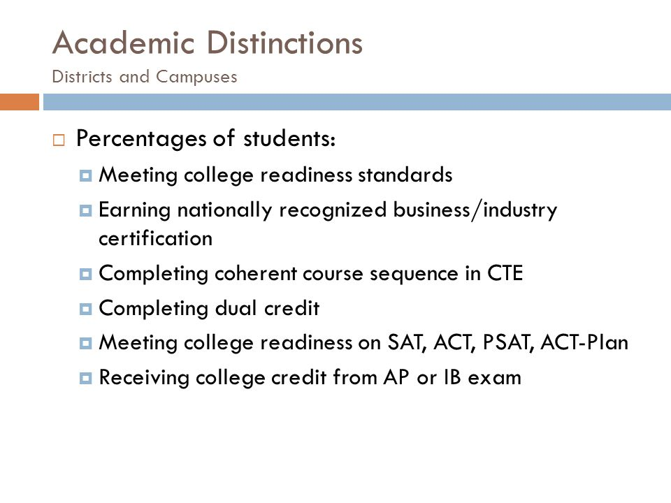Academic Distinctions Districts and Campuses  Percentages of students:  Meeting college readiness standards  Earning nationally recognized business/industry certification  Completing coherent course sequence in CTE  Completing dual credit  Meeting college readiness on SAT, ACT, PSAT, ACT-Plan  Receiving college credit from AP or IB exam