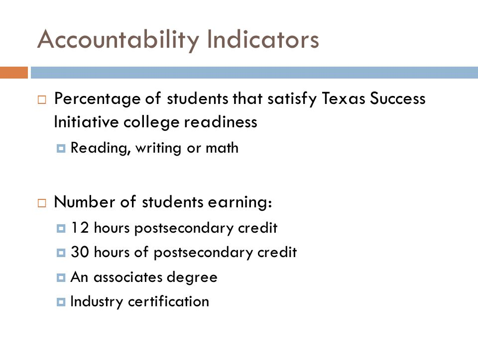 Accountability Indicators  Percentage of students that satisfy Texas Success Initiative college readiness  Reading, writing or math  Number of students earning:  12 hours postsecondary credit  30 hours of postsecondary credit  An associates degree  Industry certification