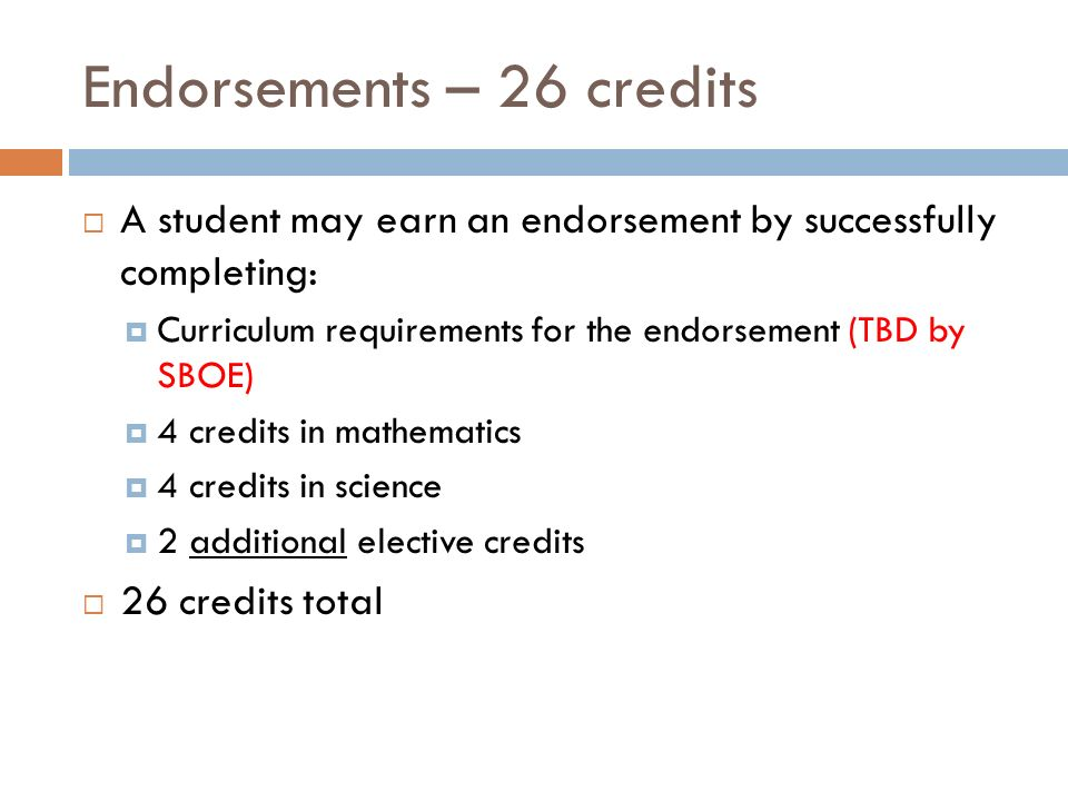 Endorsements – 26 credits  A student may earn an endorsement by successfully completing:  Curriculum requirements for the endorsement (TBD by SBOE)  4 credits in mathematics  4 credits in science  2 additional elective credits  26 credits total