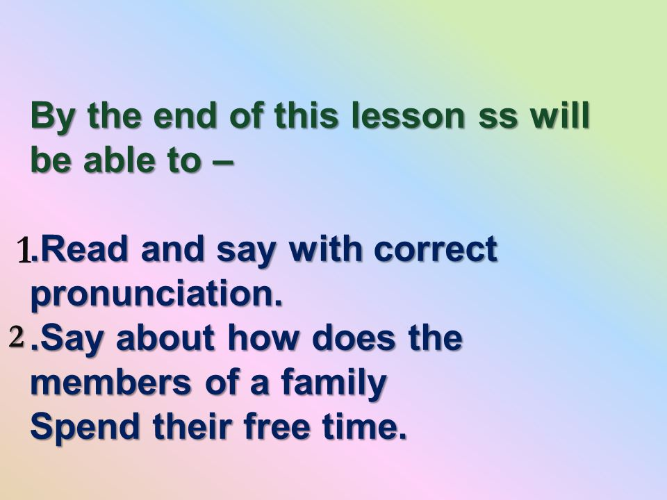By the end of this lesson ss will be able to –.Read and say with correct pronunciation..Say about how does the members of a family Spend their free time.