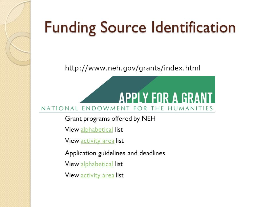 Funding Source Identification   Grant programs offered by NEH View alphabetical listalphabetical View activity area listactivity area Application guidelines and deadlines View alphabetical listalphabetical View activity area listactivity area