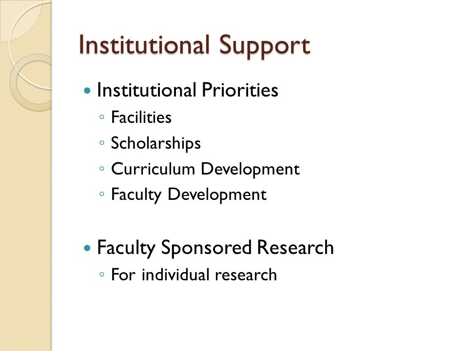 Institutional Support Institutional Priorities ◦ Facilities ◦ Scholarships ◦ Curriculum Development ◦ Faculty Development Faculty Sponsored Research ◦ For individual research