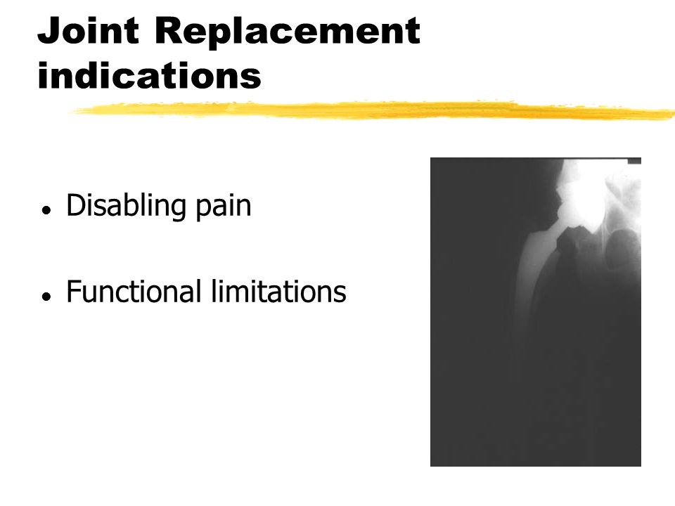 Joint Replacement indications l Disabling pain l Functional limitations