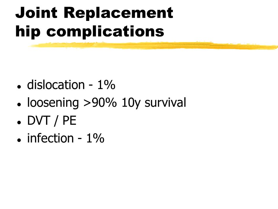 Joint Replacement hip complications l dislocation - 1% l loosening >90% 10y survival l DVT / PE l infection - 1%