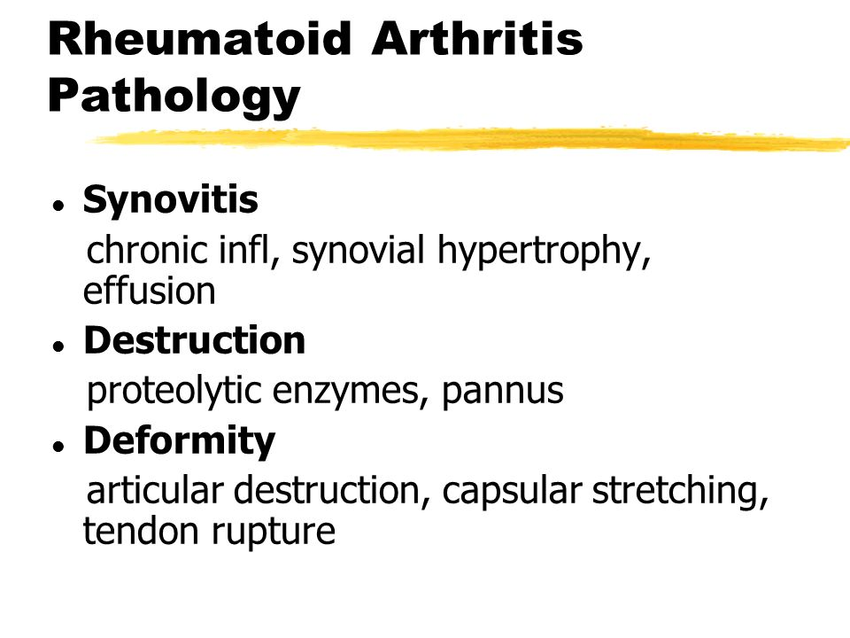 Rheumatoid Arthritis Pathology l Synovitis chronic infl, synovial hypertrophy, effusion l Destruction proteolytic enzymes, pannus l Deformity articular destruction, capsular stretching, tendon rupture