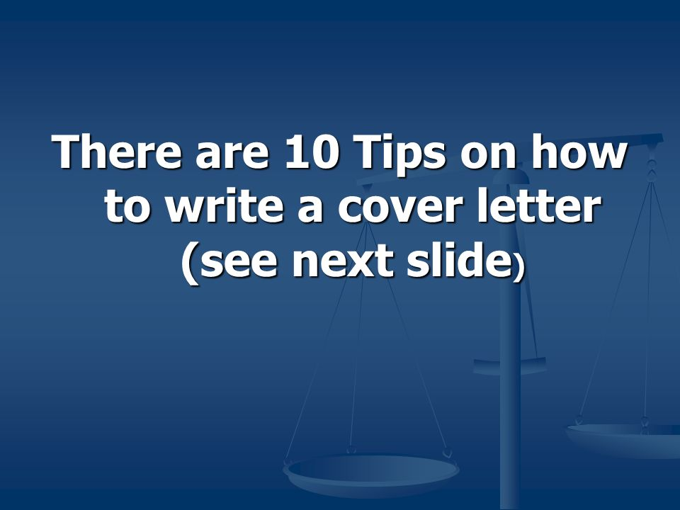 There are 10 Tips on how to write a cover letter (see next slide )