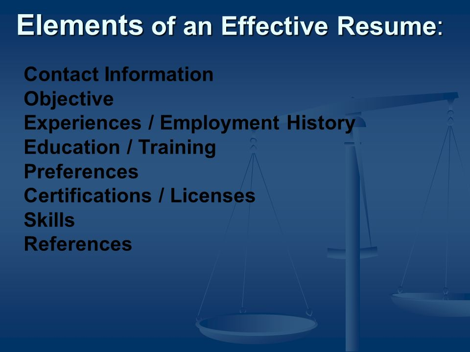 Elements of an Effective Resume: Contact Information Objective Experiences / Employment History Education / Training Preferences Certifications / Licenses Skills References