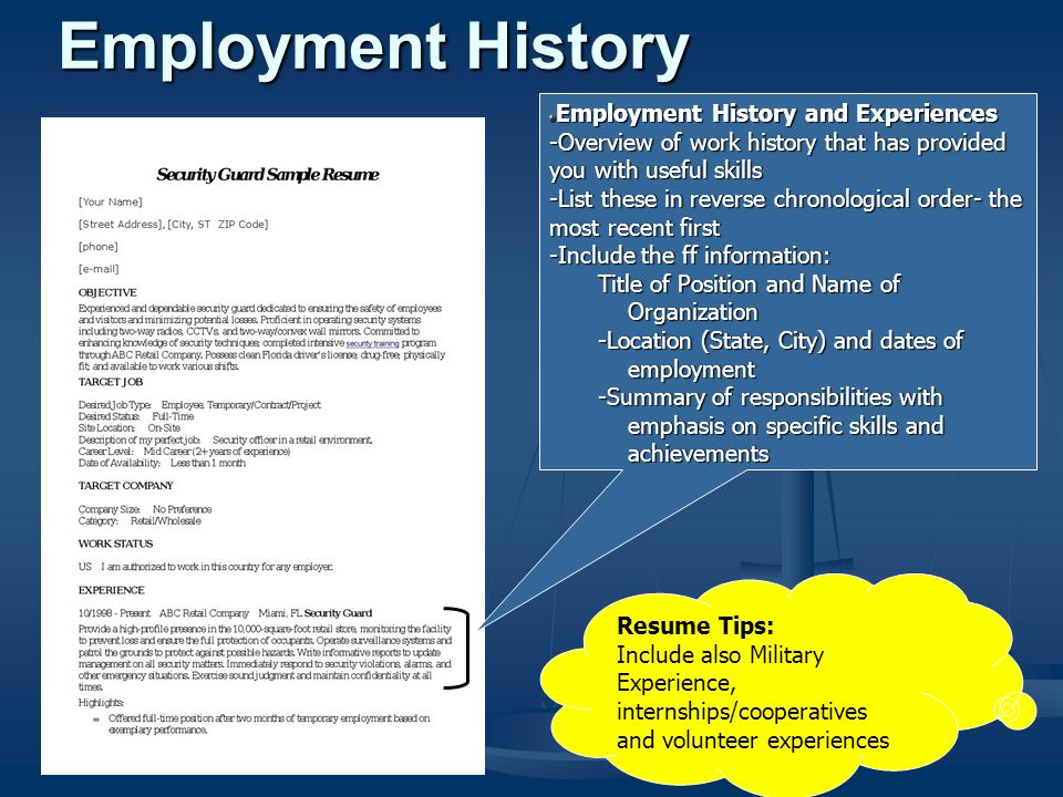 Employment History and Experiences -Overview of work history that has provided you with useful skills -List these in reverse chronological order- the most recent first -Include the ff information: Title of Position and Name of Organization -Location (State, City) and dates of employment -Summary of responsibilities with emphasis on specific skills and achievements Resume Tips: Include also Military Experience, internships/cooperatives and volunteer experiences Employment History
