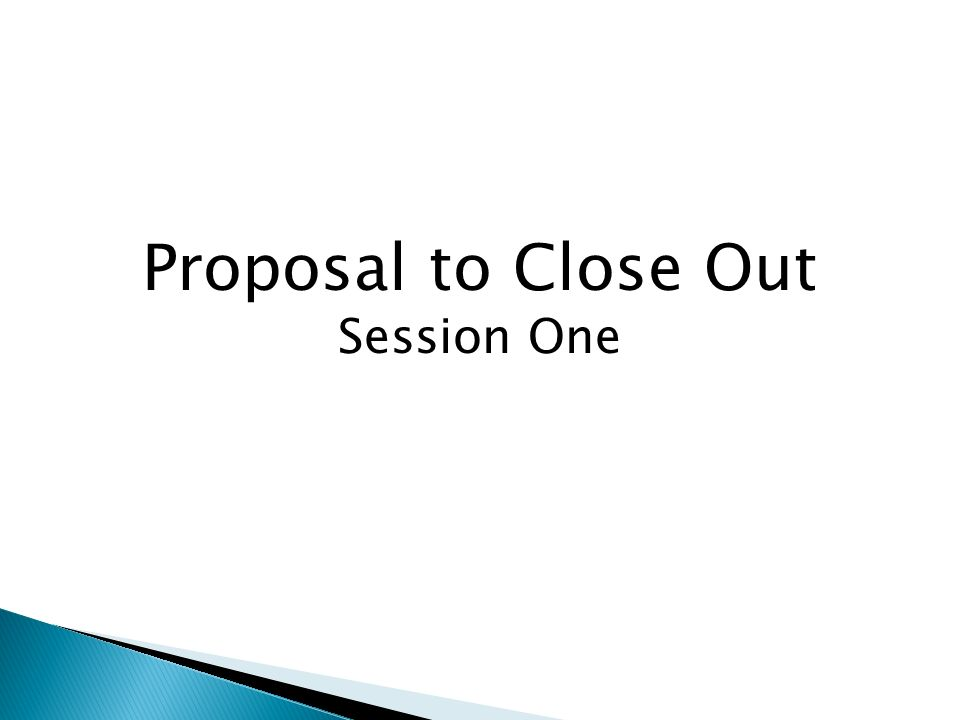 Proposal to Close Out Session One